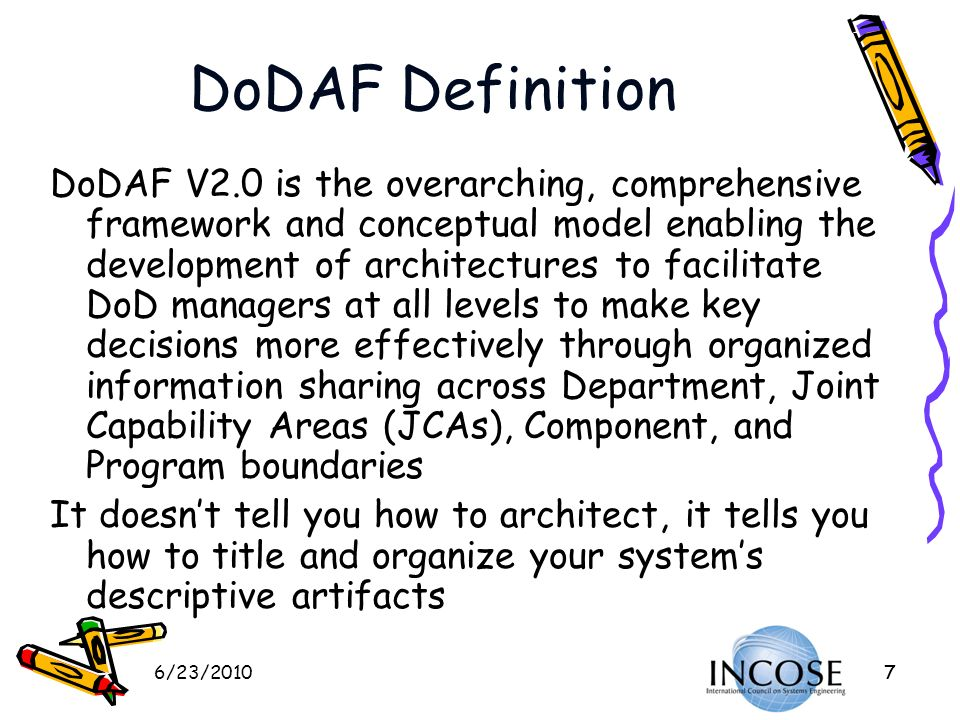 6/23/201018 DoD Architecture Framework (DoDAF V2.0) New Viewpoints Capability Viewpoint (CV) focuses on Capability data in support of Capability development and to standardize the capture of capability data Project Viewpoint (PV) focuses on the Portfolio Management/Cost Performance information to explicitly tie architecture data to project efforts (what used to be called status charts) A major new thrust of V2.0 is the term fit for purpose The individual artifacts are intended to be fit for their purpose of documenting, managing, and guiding the system development – not generated specially and uniquely for a high level review