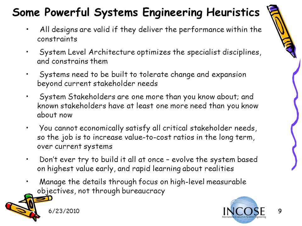 6/23/20109 Some Powerful Systems Engineering Heuristics All designs are valid if they deliver the performance within the constraints System Level Arch