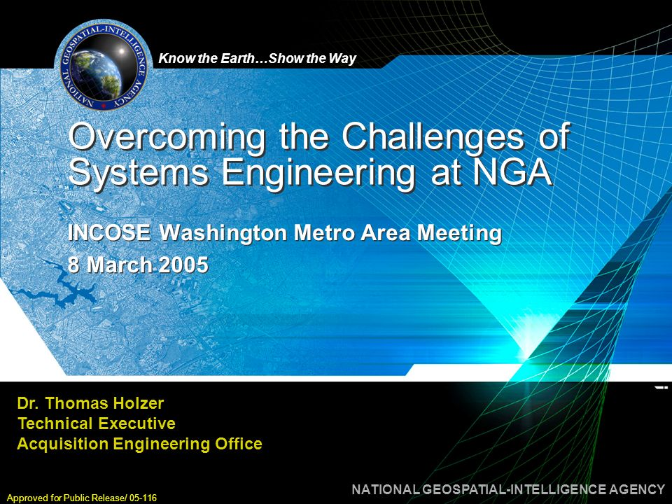 NATIONAL GEOSPATIAL-INTELLIGENCE AGENCY Know the Earth…Show the Way INCOSE Washington Metro Area Meeting 8 March 2005 Approved for Public Release/ 05-116 12 Legend Line divisions Functions Projects Realigned Acquisition Engineering Office Contract Management RTM ACEFIA ACE KPE ACECML ACE GKB ACEA/B ACE WSE ACESAP ACE MCS ACEP/S ACE Chief Systems Engineer Program Planning Modeling & Simulation Performance Analysis Planning and Analysis Requirements Validation Customer Interface BPR/ CONOPS Requirements and Customer Interface Interfaces Security Engineering Requirements Analysis Data Architecture & Engineering Architecture Engineering IV&V Readiness Configuration Management Master Schedule Enterprise Risk Mgmt System Integrity Acquisition Engineering Technical Executive Functional Line Divisions: Staff Train and equip Matrix support to AEE Execute core processes Process improvement Function re-alignments Chief SE & Associate Chief Engineers (ACE): Programs and Projects Plan and lead Ensure alignment Address cross ACE issues Stakeholder coordination Single point of contact Common business rhythm Platform-based ACEs Converge into NSG architecture Persistence ACE includes all space-based programs RTM- Requirements Tasking Marketplace KPR- Knowledge Production Environment GKB- GEOINT Knowledge Base WSE- Web-based Secure Environment MCS- Mission Corporate Support IC MAP PO DHS JPO