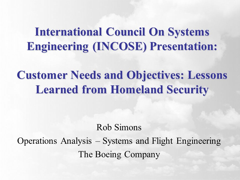 International Council On Systems Engineering (INCOSE) Presentation: Customer Needs and Objectives: Lessons Learned from Homeland Security Rob Simons Operations Analysis – Systems and Flight Engineering The Boeing Company