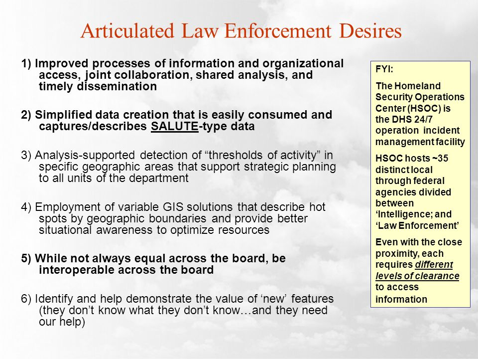 Articulated Law Enforcement Desires 1) Improved processes of information and organizational access, joint collaboration, shared analysis, and timely dissemination 2) Simplified data creation that is easily consumed and captures/describes SALUTE-type data 3) Analysis-supported detection of thresholds of activity in specific geographic areas that support strategic planning to all units of the department 4) Employment of variable GIS solutions that describe hot spots by geographic boundaries and provide better situational awareness to optimize resources 5) While not always equal across the board, be interoperable across the board 6) Identify and help demonstrate the value of new features (they dont know what they dont know…and they need our help) FYI: The Homeland Security Operations Center (HSOC) is the DHS 24/7 operation incident management facility HSOC hosts ~35 distinct local through federal agencies divided between Intelligence; and Law Enforcement Even with the close proximity, each requires different levels of clearance to access information