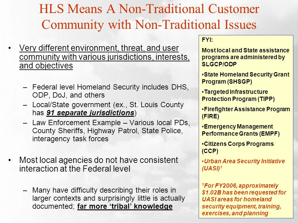 HLS Means A Non-Traditional Customer Community with Non-Traditional Issues Very different environment, threat, and user community with various jurisdictions, interests, and objectives –Federal level Homeland Security includes DHS, ODP, DoJ, and others –Local/State government (ex., St.