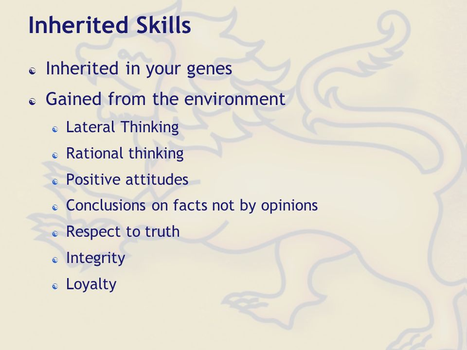 Inherited Skills Inherited in your genes Gained from the environment Lateral Thinking Rational thinking Positive attitudes Conclusions on facts not by opinions Respect to truth Integrity Loyalty