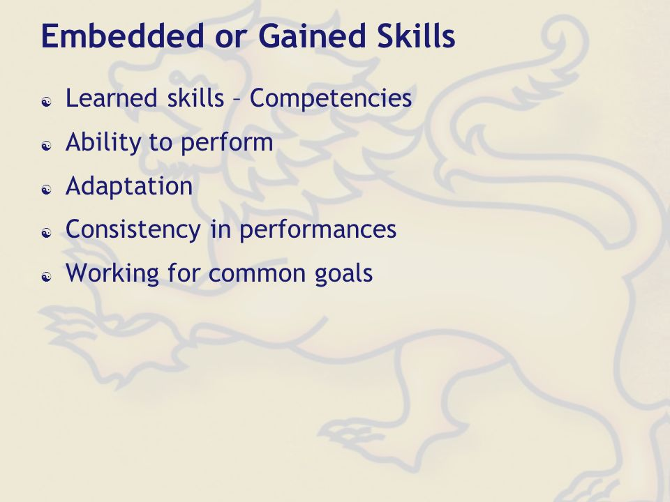 Embedded or Gained Skills Learned skills – Competencies Ability to perform Adaptation Consistency in performances Working for common goals
