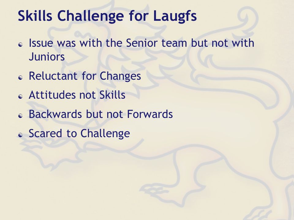Skills Challenge for Laugfs Issue was with the Senior team but not with Juniors Reluctant for Changes Attitudes not Skills Backwards but not Forwards Scared to Challenge