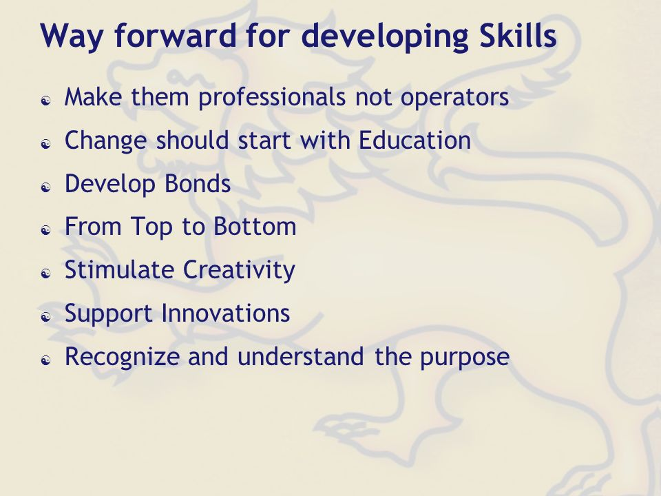 Way forward for developing Skills Make them professionals not operators Change should start with Education Develop Bonds From Top to Bottom Stimulate Creativity Support Innovations Recognize and understand the purpose