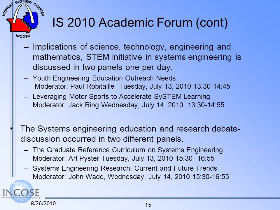 IS 2010 Academic Forum (cont) –Implications of science, technology, engineering and mathematics, STEM initiative in systems engineering is discussed in two panels one per day.
