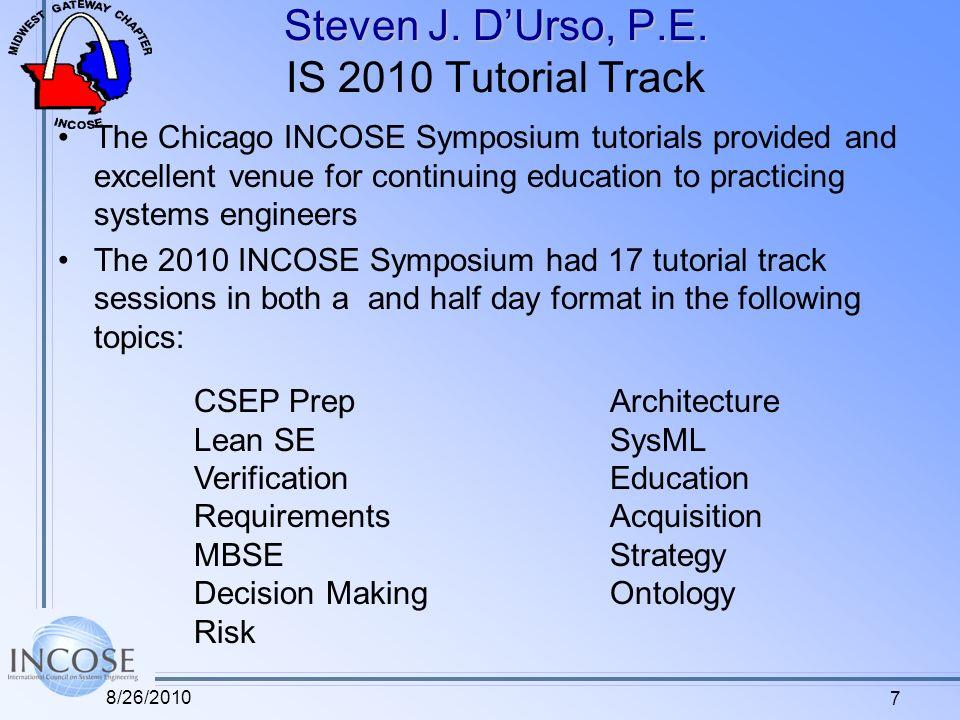 7 Steven J. DUrso, P.E. Steven J. DUrso, P.E. IS 2010 Tutorial Track The Chicago INCOSE Symposium tutorials provided and excellent venue for continuin