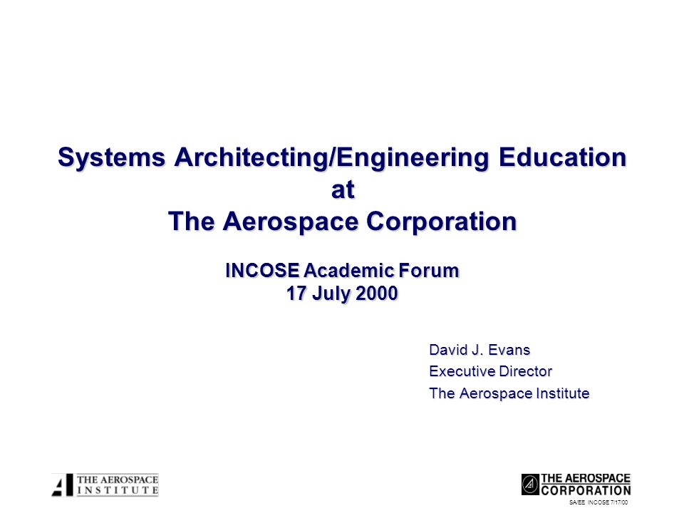 SA/EE INCOSE 7/17/00 Systems Architecting/Engineering Education at The Aerospace Corporation INCOSE Academic Forum 17 July 2000 David J. Evans Executi