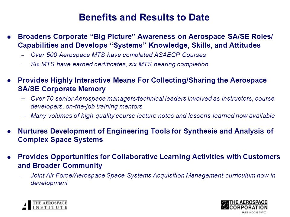 SA/EE INCOSE 7/17/00 Benefits and Results to Date Broadens Corporate Big Picture Awareness on Aerospace SA/SE Roles/ Capabilities and Develops Systems Knowledge, Skills, and Attitudes – Over 500 Aerospace MTS have completed ASAECP Courses – Six MTS have earned certificates, six MTS nearing completion Provides Highly Interactive Means For Collecting/Sharing the Aerospace SA/SE Corporate Memory –Over 70 senior Aerospace managers/technical leaders involved as instructors, course developers, on-the-job training mentors –Many volumes of high-quality course lecture notes and lessons-learned now available Nurtures Development of Engineering Tools for Synthesis and Analysis of Complex Space Systems Provides Opportunities for Collaborative Learning Activities with Customers and Broader Community – Joint Air Force/Aerospace Space Systems Acquisition Management curriculum now in development