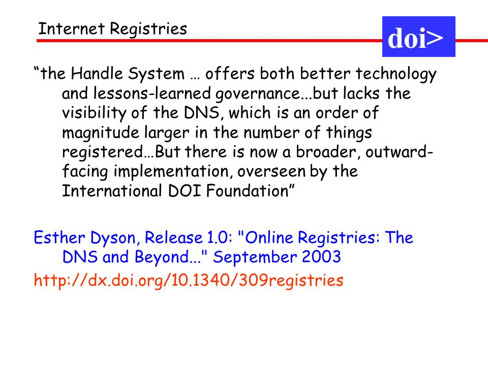 the Handle System … offers both better technology and lessons-learned governance...but lacks the visibility of the DNS, which is an order of magnitude larger in the number of things registered…But there is now a broader, outward- facing implementation, overseen by the International DOI Foundation Esther Dyson, Release 1.0: Online Registries: The DNS and Beyond... September doi> Internet Registries