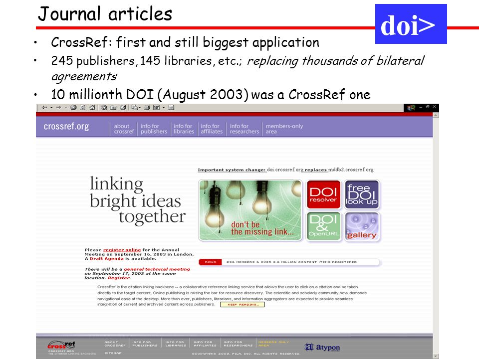 CrossRef: first and still biggest application 245 publishers, 145 libraries, etc.; replacing thousands of bilateral agreements 10 millionth DOI (August 2003) was a CrossRef one Journal articles doi>