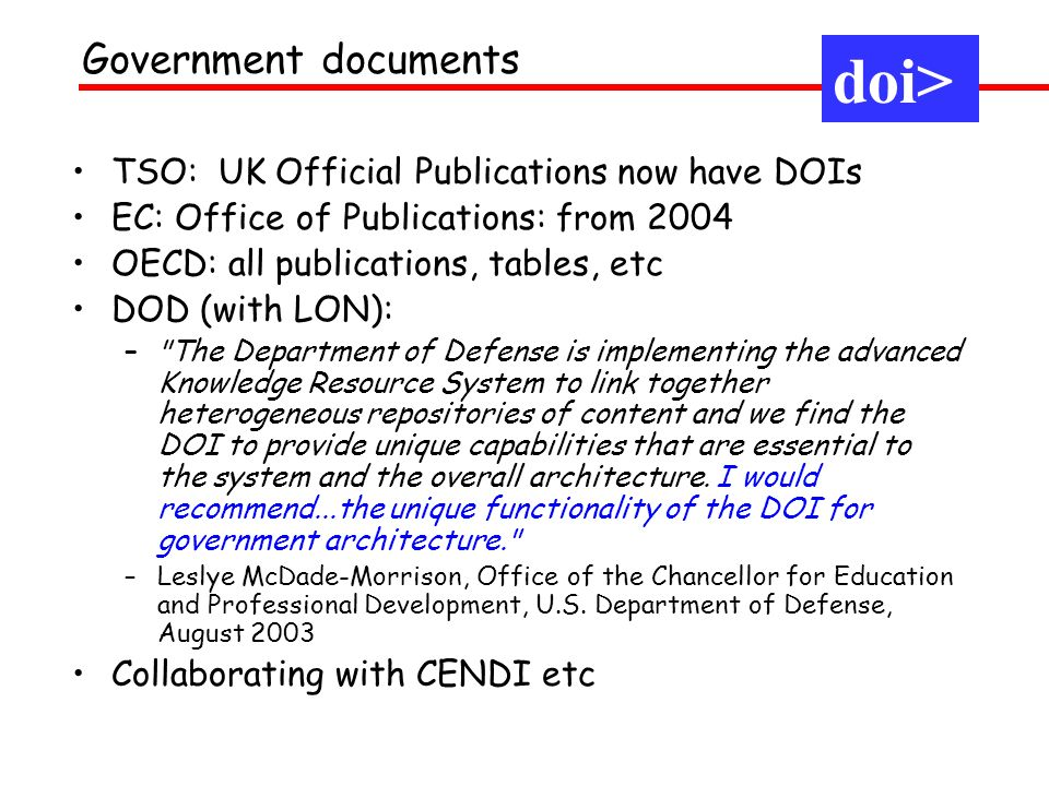 TSO: UK Official Publications now have DOIs EC: Office of Publications: from 2004 OECD: all publications, tables, etc DOD (with LON): –
