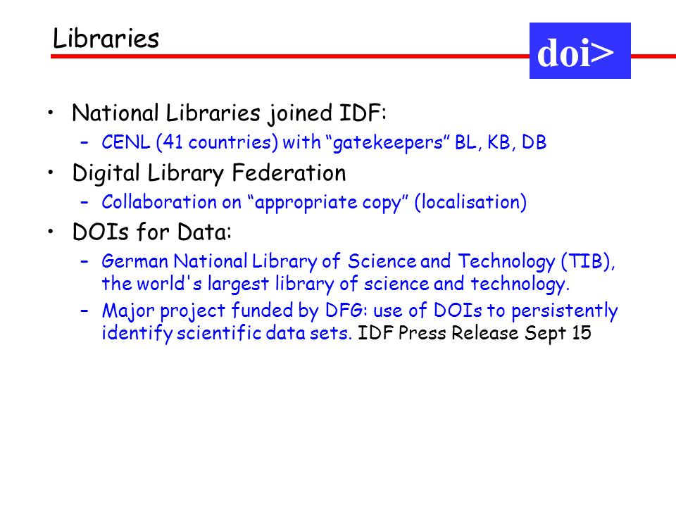 National Libraries joined IDF: –CENL (41 countries) with gatekeepers BL, KB, DB Digital Library Federation –Collaboration on appropriate copy (localisation) DOIs for Data: –German National Library of Science and Technology (TIB), the world s largest library of science and technology.