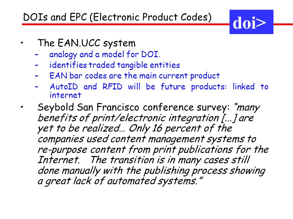 The EAN.UCC system –analogy and a model for DOI. –identifies traded tangible entities –EAN bar codes are the main current product –AutoID and RFID wil