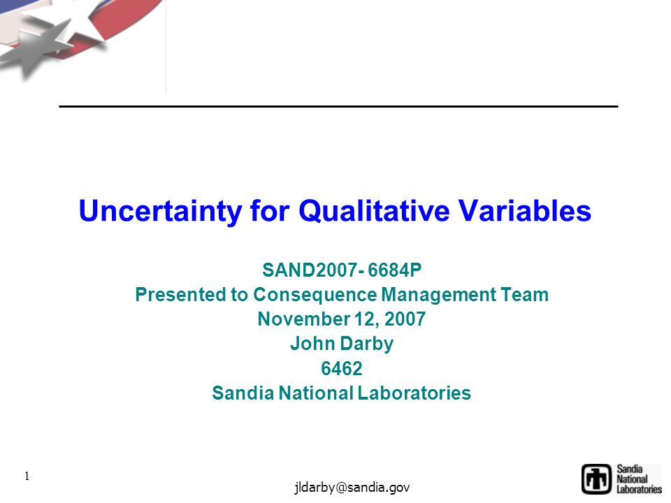 1 jldarby@sandia.gov Uncertainty for Qualitative Variables SAND2007- 6684P Presented to Consequence Management Team November 12, 2007 John Darby 6462 Sandia National Laboratories