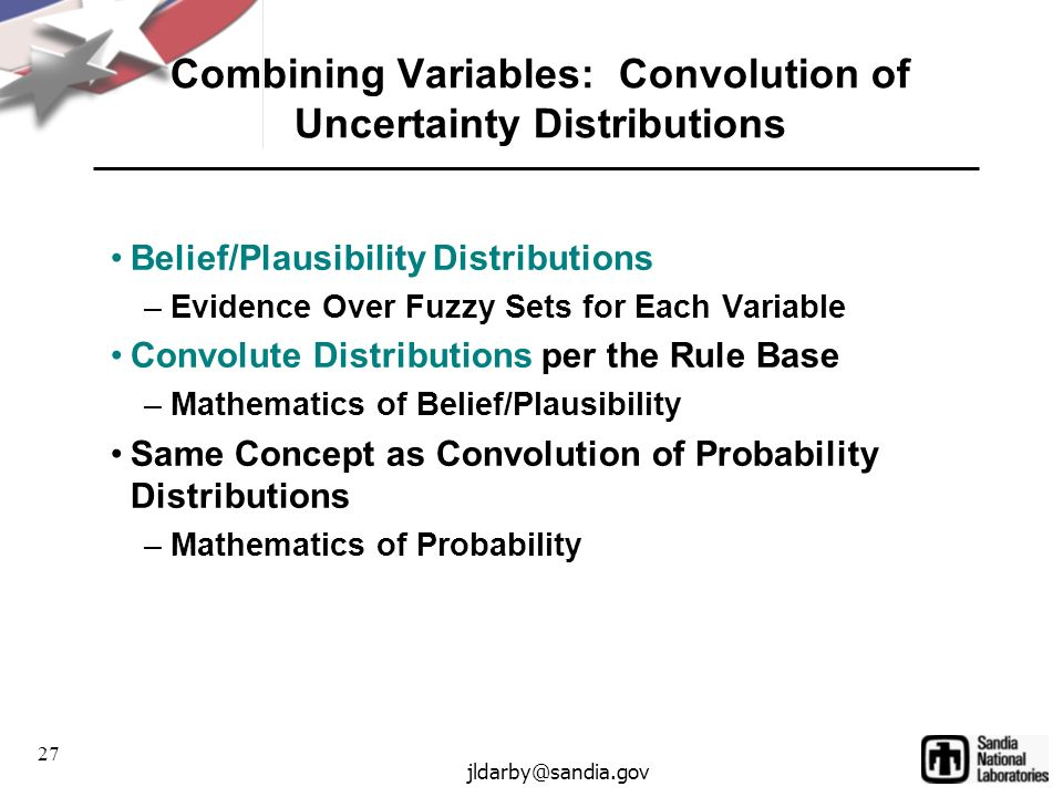27 jldarby@sandia.gov Combining Variables: Convolution of Uncertainty Distributions Belief/Plausibility Distributions –Evidence Over Fuzzy Sets for Each Variable Convolute Distributions per the Rule Base –Mathematics of Belief/Plausibility Same Concept as Convolution of Probability Distributions –Mathematics of Probability