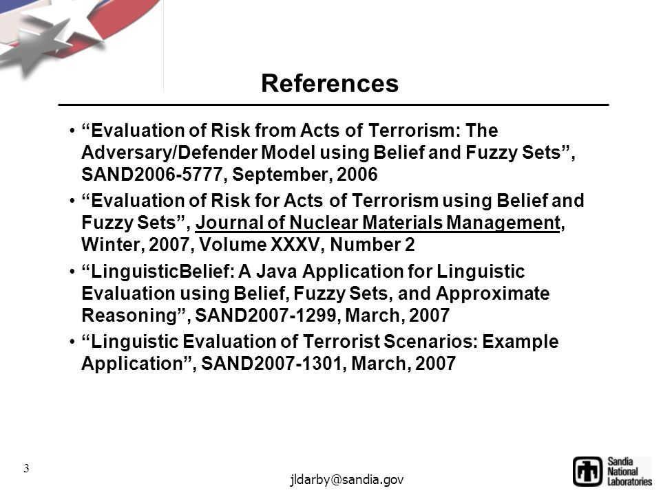 3 jldarby@sandia.gov References Evaluation of Risk from Acts of Terrorism: The Adversary/Defender Model using Belief and Fuzzy Sets, SAND2006-5777, September, 2006 Evaluation of Risk for Acts of Terrorism using Belief and Fuzzy Sets, Journal of Nuclear Materials Management, Winter, 2007, Volume XXXV, Number 2 LinguisticBelief: A Java Application for Linguistic Evaluation using Belief, Fuzzy Sets, and Approximate Reasoning, SAND2007-1299, March, 2007 Linguistic Evaluation of Terrorist Scenarios: Example Application, SAND2007-1301, March, 2007