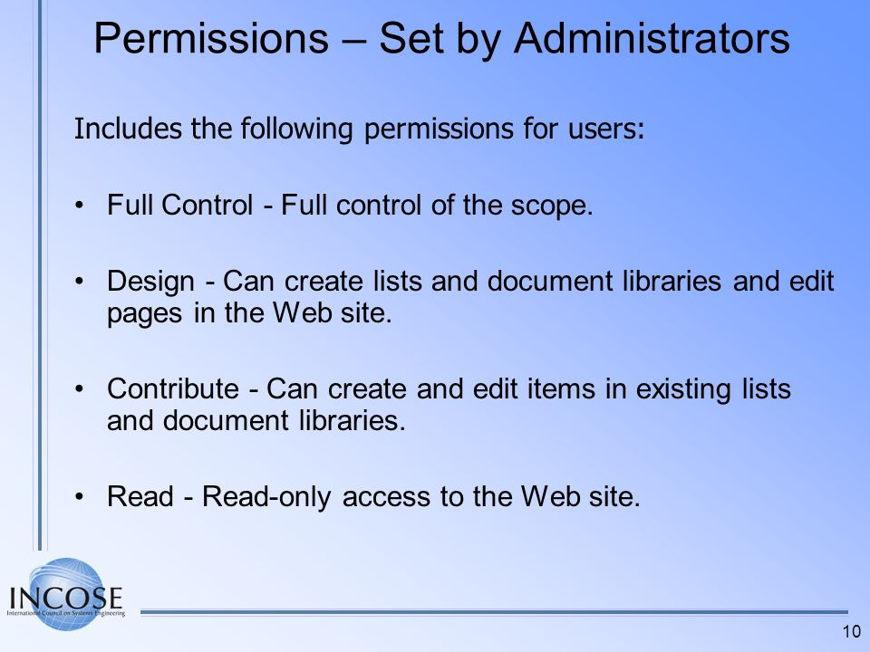 10 Permissions – Set by Administrators Includes the following permissions for users: Full Control - Full control of the scope. Design - Can create lis