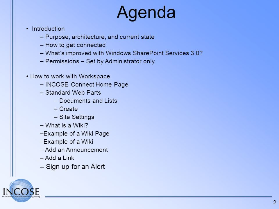 3 Agenda – Cont How to work with Workspace – Cont –Modify a Document from a Windows SharePoint Site –Upload a Document to a Windows SharePoint Site –Additional Document Functions –Un-deleting Items –Adding a Folder –View an RSS feed –Creating Events –Adding Attachments to an Item –Sending an E-mail link to a Shared Document –Site Members –Surveys –Forgot your Password.