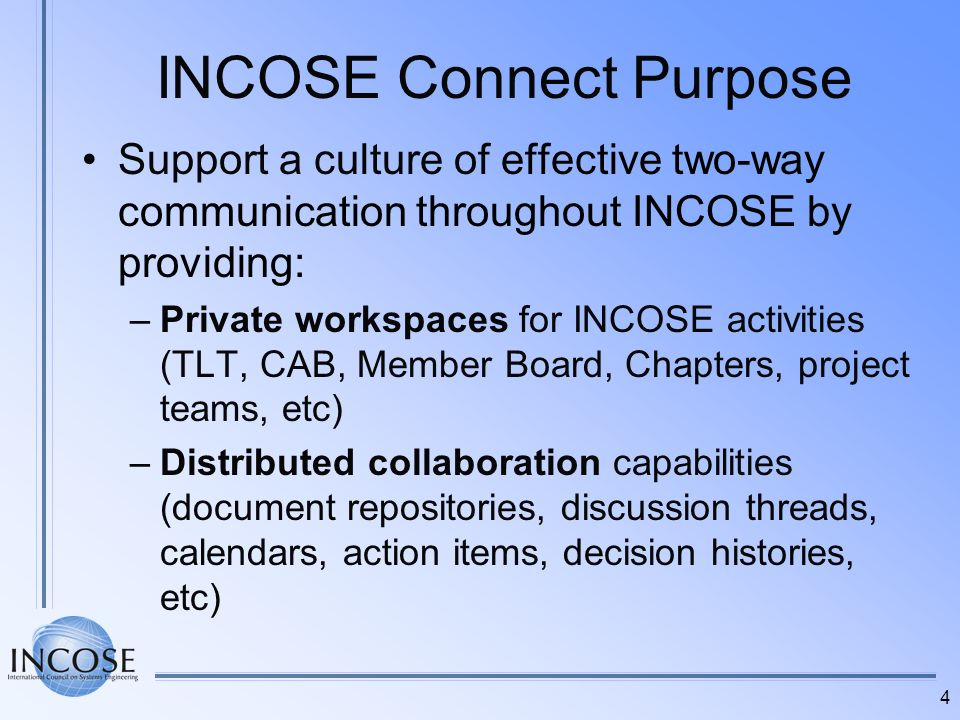 4 INCOSE Connect Purpose Support a culture of effective two-way communication throughout INCOSE by providing: –Private workspaces for INCOSE activitie