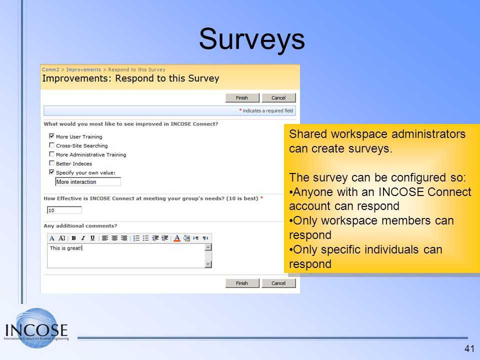 41 Surveys Shared workspace administrators can create surveys. The survey can be configured so: Anyone with an INCOSE Connect account can respond Only