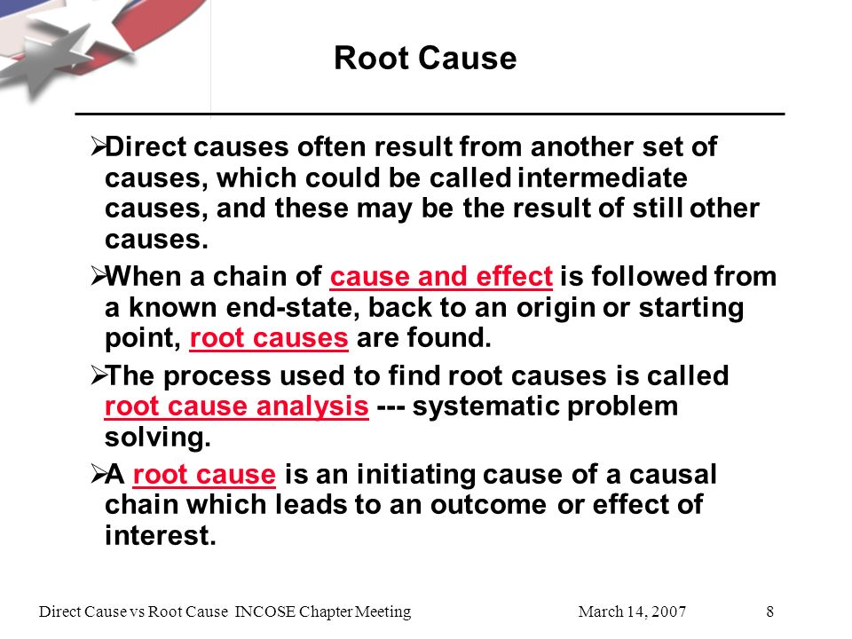 March 14, 2007Direct Cause vs Root Cause INCOSE Chapter Meeting8 Root Cause Direct causes often result from another set of causes, which could be called intermediate causes, and these may be the result of still other causes.