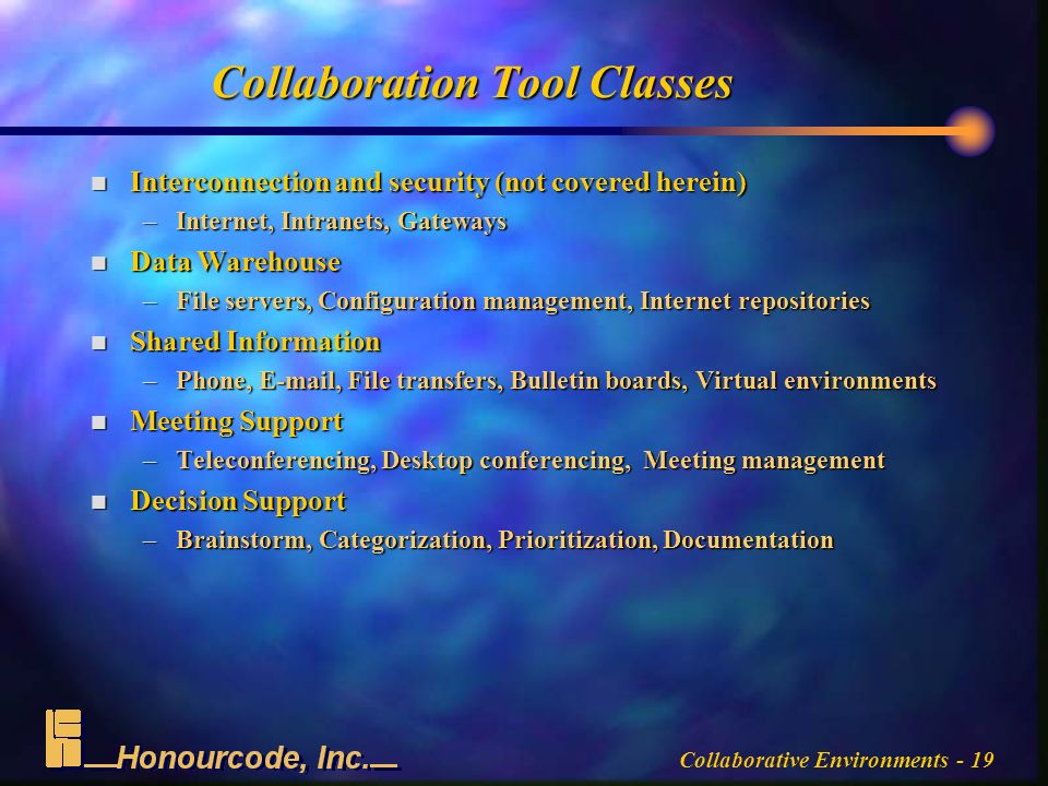 Collaborative Environments - 19 Collaboration Tool Classes n Interconnection and security (not covered herein) –Internet, Intranets, Gateways n Data Warehouse –File servers, Configuration management, Internet repositories n Shared Information –Phone,  , File transfers, Bulletin boards, Virtual environments n Meeting Support –Teleconferencing, Desktop conferencing, Meeting management n Decision Support –Brainstorm, Categorization, Prioritization, Documentation