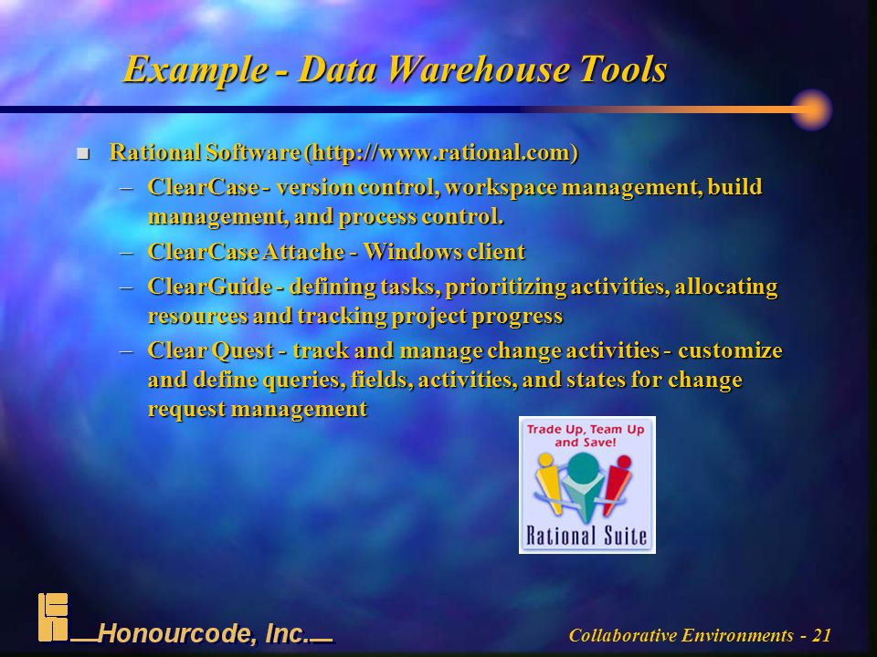Collaborative Environments - 21 Example - Data Warehouse Tools n Rational Software (  –ClearCase - version control, workspace management, build management, and process control.