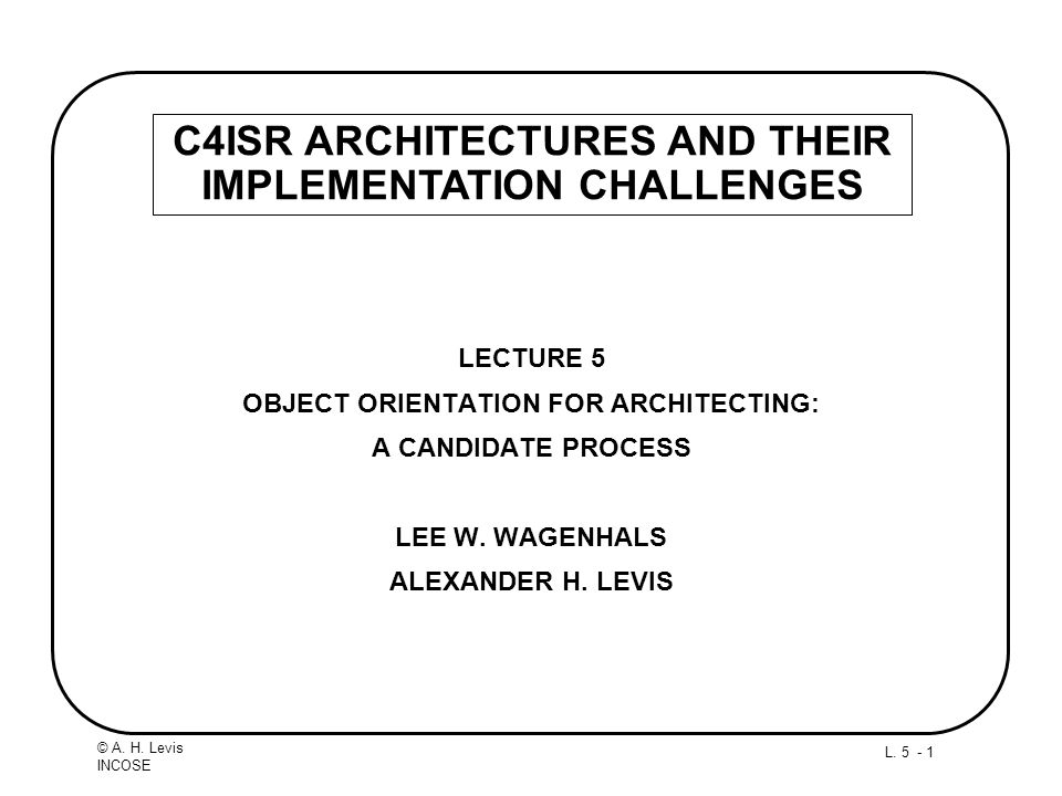L. 5 - 1 © A. H. Levis INCOSE LECTURE 5 OBJECT ORIENTATION FOR ARCHITECTING: A CANDIDATE PROCESS LEE W. WAGENHALS ALEXANDER H. LEVIS C4ISR ARCHITECTUR