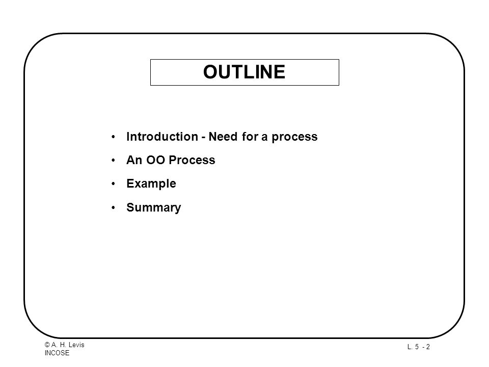 L. 5 - 2 © A. H. Levis INCOSE OUTLINE Introduction - Need for a process An OO Process Example Summary