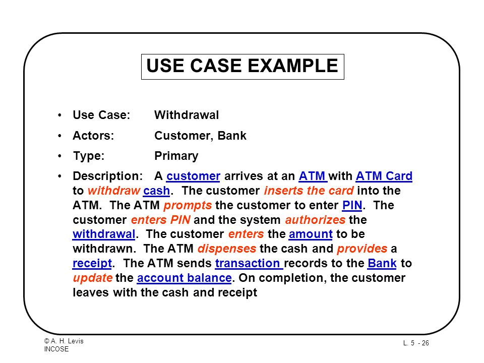 L. 5 - 26 © A. H. Levis INCOSE USE CASE EXAMPLE Use Case:Withdrawal Actors:Customer, Bank Type:Primary Description:A customer arrives at an ATM with A