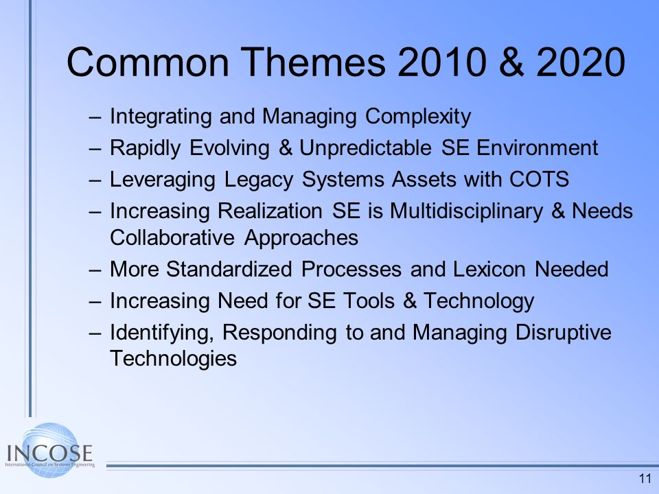 11 Common Themes 2010 & 2020 –Integrating and Managing Complexity –Rapidly Evolving & Unpredictable SE Environment –Leveraging Legacy Systems Assets with COTS –Increasing Realization SE is Multidisciplinary & Needs Collaborative Approaches –More Standardized Processes and Lexicon Needed –Increasing Need for SE Tools & Technology –Identifying, Responding to and Managing Disruptive Technologies