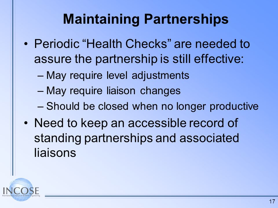 17 Maintaining Partnerships Periodic Health Checks are needed to assure the partnership is still effective: –May require level adjustments –May require liaison changes –Should be closed when no longer productive Need to keep an accessible record of standing partnerships and associated liaisons