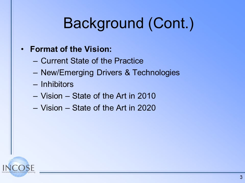 3 Background (Cont.) Format of the Vision: –Current State of the Practice –New/Emerging Drivers & Technologies –Inhibitors –Vision – State of the Art in 2010 –Vision – State of the Art in 2020