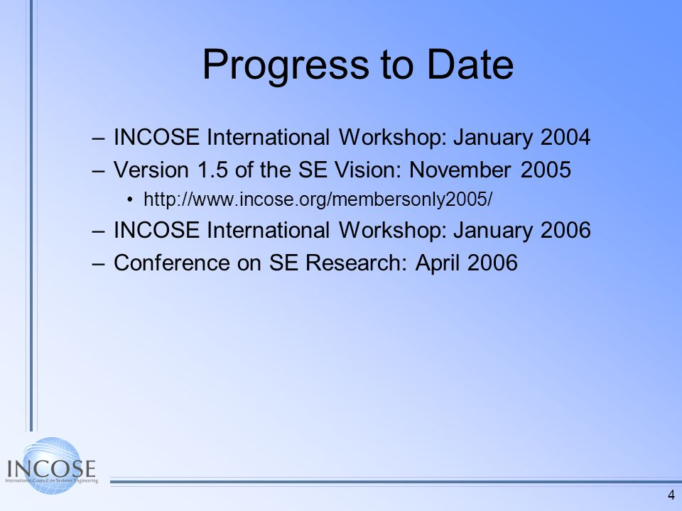 4 Progress to Date –INCOSE International Workshop: January 2004 –Version 1.5 of the SE Vision: November 2005 http://www.incose.org/membersonly2005/ –INCOSE International Workshop: January 2006 –Conference on SE Research: April 2006