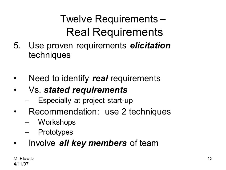 M. Elowitz 4/11/07 13 Twelve Requirements – Real Requirements 5.Use proven requirements elicitation techniques Need to identify real requirements Vs.