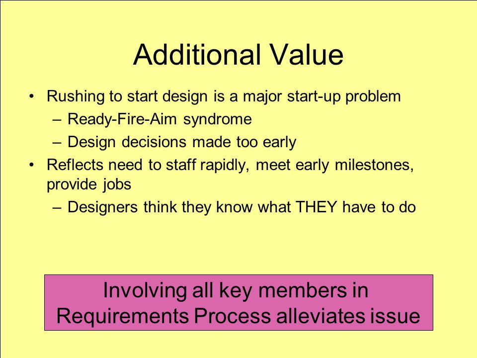 M. Elowitz 4/11/07 14 Additional Value Rushing to start design is a major start-up problem –Ready-Fire-Aim syndrome –Design decisions made too early R