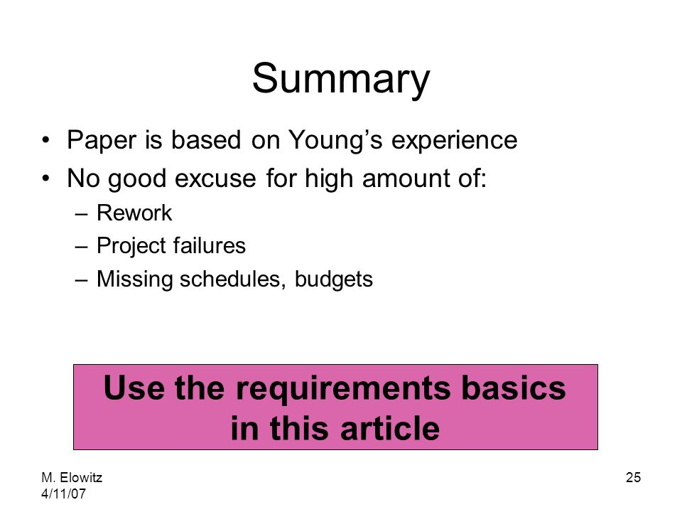 M. Elowitz 4/11/07 25 Summary Paper is based on Youngs experience No good excuse for high amount of: –Rework –Project failures –Missing schedules, bud
