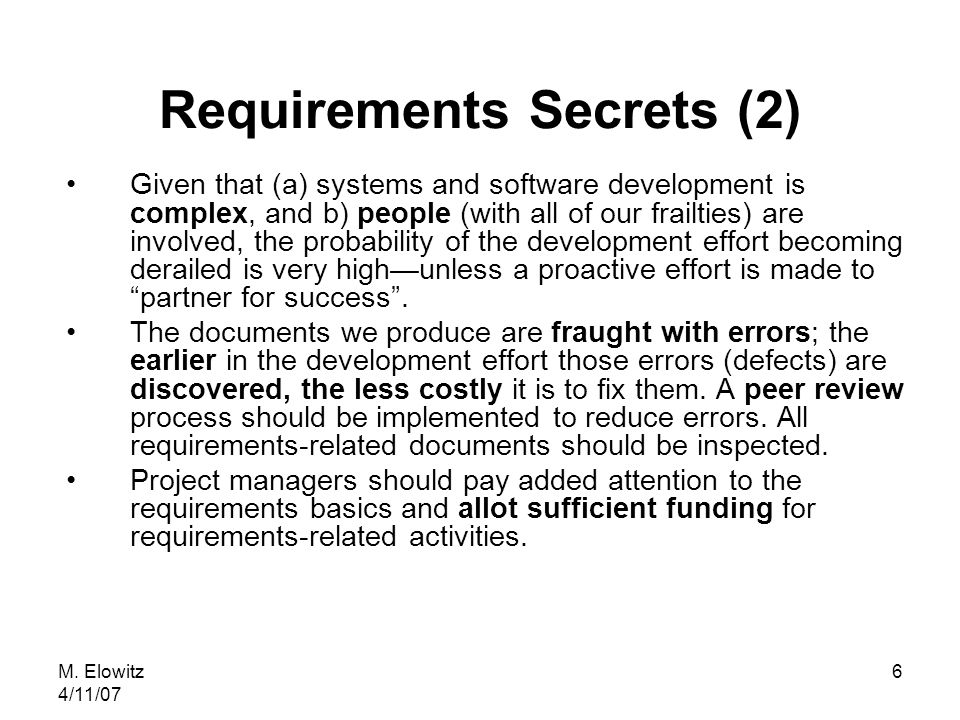 M. Elowitz 4/11/07 6 Requirements Secrets (2) Given that (a) systems and software development is complex, and b) people (with all of our frailties) ar