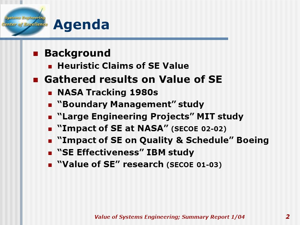 Value of Systems Engineering; Summary Report 1/04 2 Agenda Background Heuristic Claims of SE Value Gathered results on Value of SE NASA Tracking 1980s