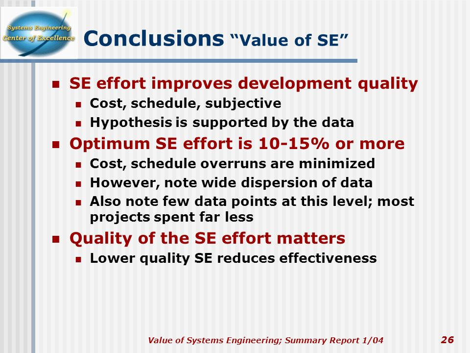 Value of Systems Engineering; Summary Report 1/04 26 Conclusions Value of SE SE effort improves development quality Cost, schedule, subjective Hypothe