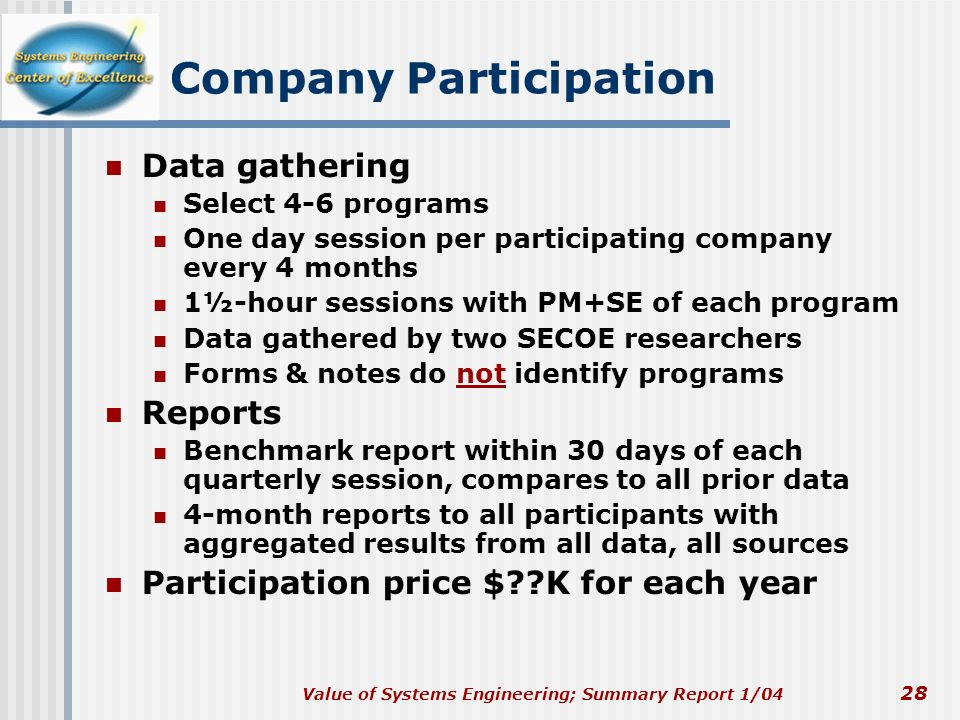 Value of Systems Engineering; Summary Report 1/04 28 Company Participation Data gathering Select 4-6 programs One day session per participating compan