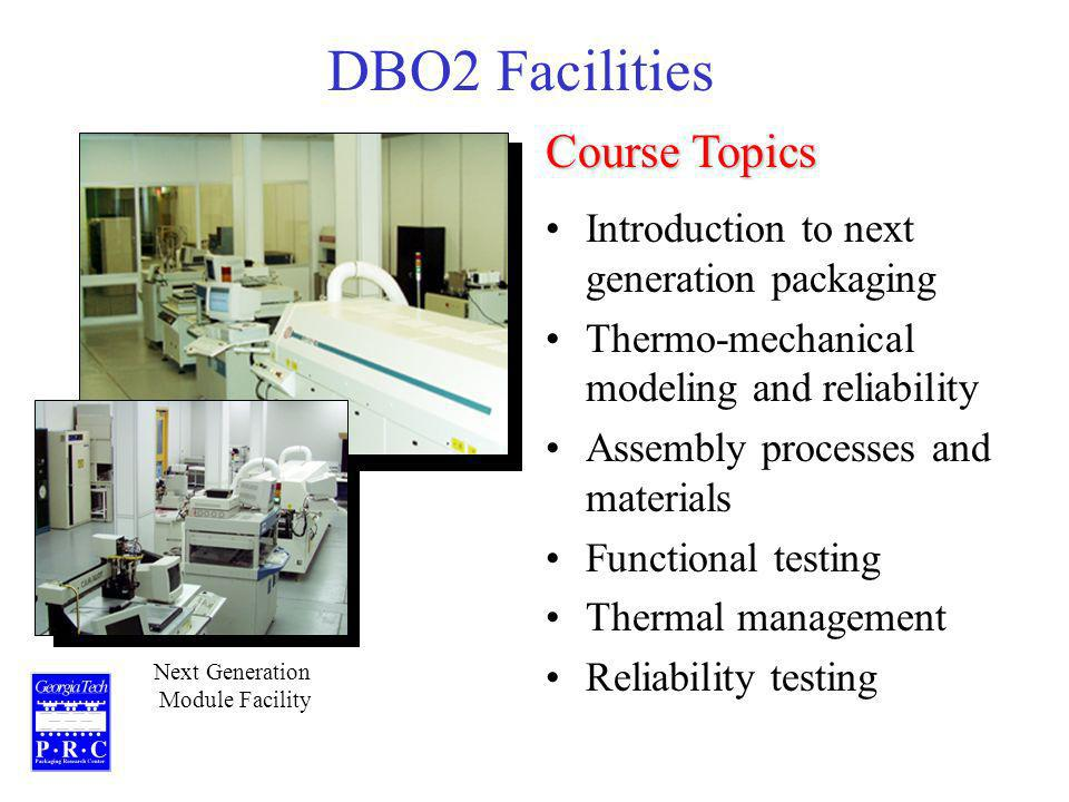 DBO2 Facilities Next Generation Module Facility Introduction to next generation packaging Thermo-mechanical modeling and reliability Assembly processes and materials Functional testing Thermal management Reliability testing Course Topics