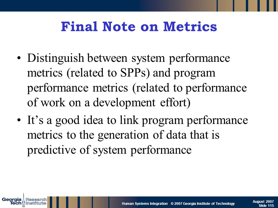 GTRI_B-115 Human Systems Integration © 2007 Georgia Institute of Technology August 2007 Slide 115 Final Note on Metrics Distinguish between system per