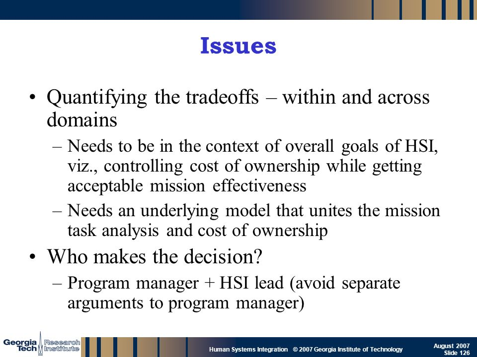 GTRI_B-126 Human Systems Integration © 2007 Georgia Institute of Technology August 2007 Slide 126 Issues Quantifying the tradeoffs – within and across