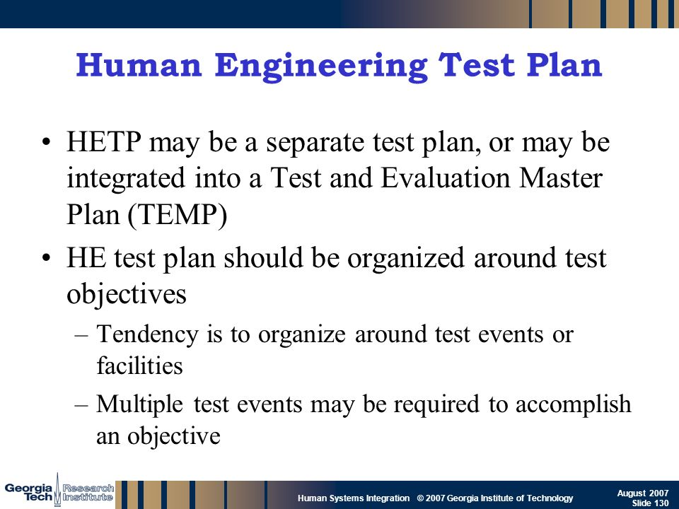 GTRI_B-130 Human Systems Integration © 2007 Georgia Institute of Technology August 2007 Slide 130 Human Engineering Test Plan HETP may be a separate t