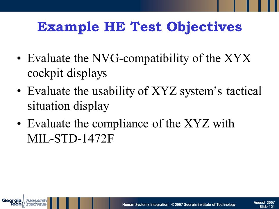 GTRI_B-131 Human Systems Integration © 2007 Georgia Institute of Technology August 2007 Slide 131 Example HE Test Objectives Evaluate the NVG-compatib