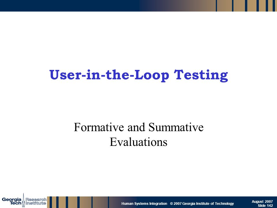 GTRI_B-142 Human Systems Integration © 2007 Georgia Institute of Technology August 2007 Slide 142 User-in-the-Loop Testing Formative and Summative Eva