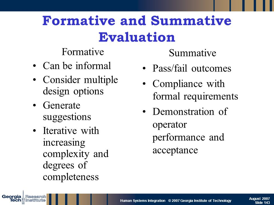 GTRI_B-143 Human Systems Integration © 2007 Georgia Institute of Technology August 2007 Slide 143 Formative and Summative Evaluation Formative Can be